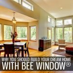 Why You Should Build Your Dream Home with BEE Window®
